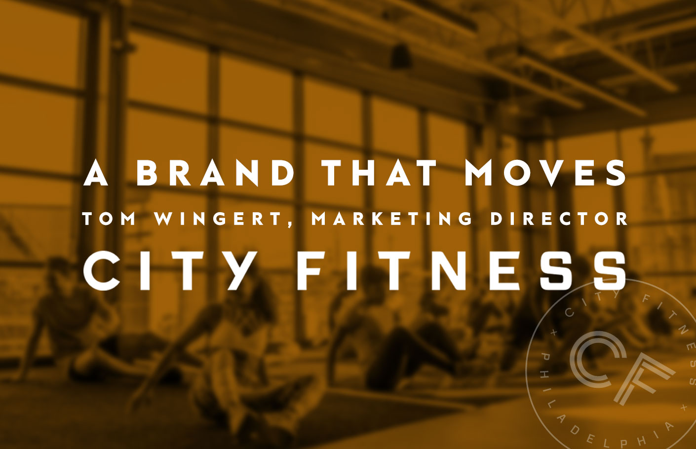 A Brand that Moves - Tom Wingert, Marketing Director of City Fitness