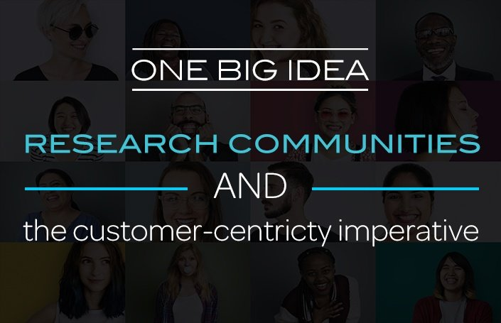 One Big Idea: Research Communities and the Customer-Centricity Imperative