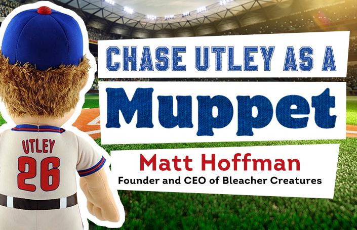 Chase Utley as a Muppet: Matt Hoffman – Founder and CEO, Bleacher Creatures