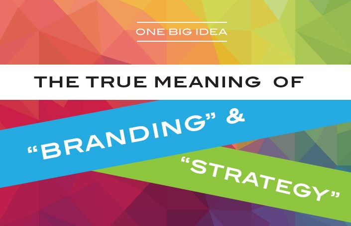 One Big Idea: The True Meaning of 'Branding' and 'Strategy'