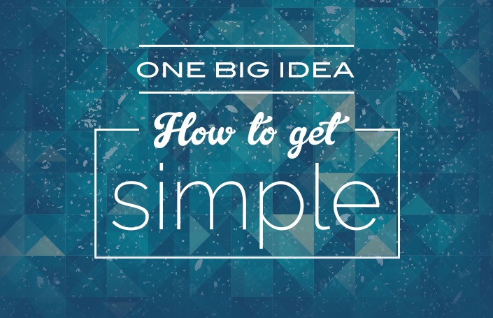One Big Idea: How to get Simple