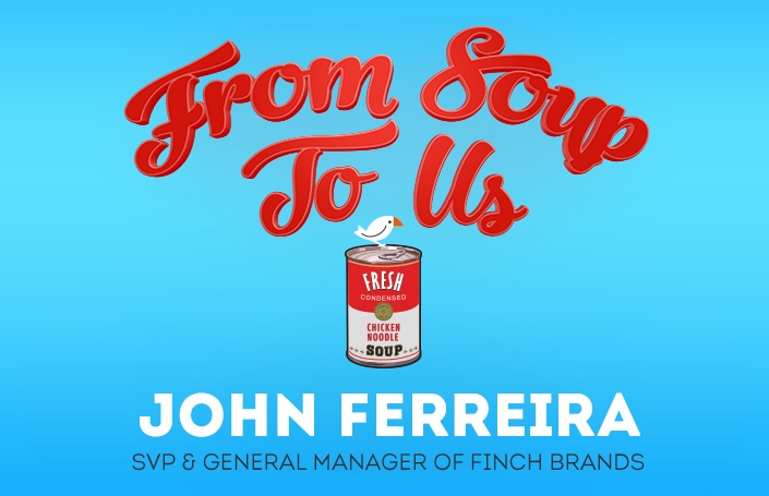 From Soup to Us: John Ferreira, SVP and General Manager of Finch Brands